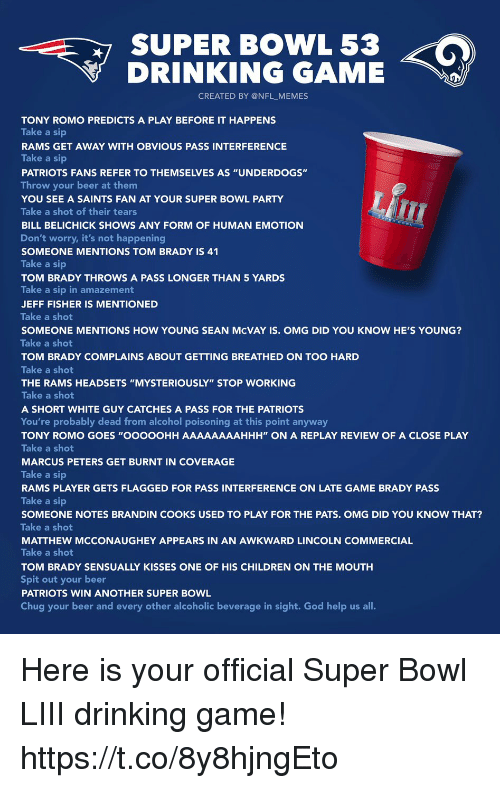 "Not Happening: SUPER BOWL 53  DRINKING GAME  CREATED BY @NFL_MEMES  TONY ROMO PREDICTS A PLAY BEFORE IT HAPPENS  Take a sip  RAMS GET AWAY WITH OBVIOUS PASS INTERFERENCE  Take a sip  PATRIOTS FANS REFER TO THEMSELVES AS ""UNDERDOGS""  Throw your beer at them  YOU SEE A SAINTS FAN AT YOUR SUPER BOWL PARTY  Take a shot of their tears  BILL BELICHICK SHOWS ANY FORM OF HUMAN EMOTION  Don't worry, it's not happening  SOMEONE MENTIONS TOM BRADY IS 41  Take a sip  TOM BRADY THROWS A PASS LONGER THAN 5 YARDS  Take a sip in amazement  JEFF FISHER IS MENTIONED  Take a shot  SOMEONE MENTIONS HOW YOUNG SEAN McVAY IS. OMG DID YOU KNOW HE'S YOUNG?  Take a shot  TOM BRADY COMPLAINS ABOUT GETTING BREATHED ON TOO HARD  Take a shot  THE RAMS HEADSETS ""MYSTERIOUSLY"" STOP WORKING  Take a shot  A SHORT WHITE GUY CATCHES A PASS FOR THE PATRIOTS  You're probably dead from alcohol poisoning at this point anyway  TONY ROMO GOES ""OOOOOHH AAAAAAAAHHH"" ON A REPLAY REVIEW OF A CLOSE PLAY  Take a shot  MARCUS PETERS GET BURNT IN COVERAGE  Take a sip  RAMS PLAYER GETS FLAGGED FOR PASS INTERFERENCE ON LATE GAME BRADY PASS  Take a sip  SOMEONE NOTES BRANDIN COOKS USED TO PLAY FOR THE PATS. OMG DID YOU KNOW THAT?  Take a shot  MATTHEW MCCONAUGHEY APPEARS IN AN AWKWARD LINCOLN COMMERCIAL  Take a shot  TOM BRADY SENSUALLY KISSES ONE OF HIS CHILDREN ON THE MOUTH  Spit out your beer  PATRIOTS WIN ANOTHER SUPER BOWL  Chug your beer and every other alcoholic beverage in sight. God help us all. Here is your official Super Bowl LIII drinking game! https://t.co/8y8hjngEto"