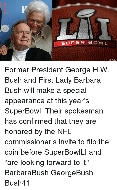"""First Ladies: SUPER BOWL  AP Photos Former President George H.W. Bush and First Lady Barbara Bush will make a special appearance at this year's SuperBowl. Their spokesman has confirmed that they are honored by the NFL commissioner's invite to flip the coin before SuperBowlLI and """"are looking forward to it."""" BarbaraBush GeorgeBush Bush41"""
