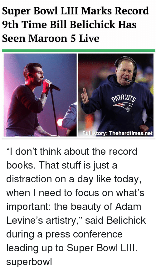 "Bill Belichick, Books, and Memes: Super Bowl LIII Marks Record  9th Time Bill Belichick Has  Seen Maroon 5 Live  47  Full story: Thehardtimes.net ""I don't think about the record books. That stuff is just a distraction on a day like today, when I need to focus on what's important: the beauty of Adam Levine's artistry,"" said Belichick during a press conference leading up to Super Bowl LIII. superbowl"