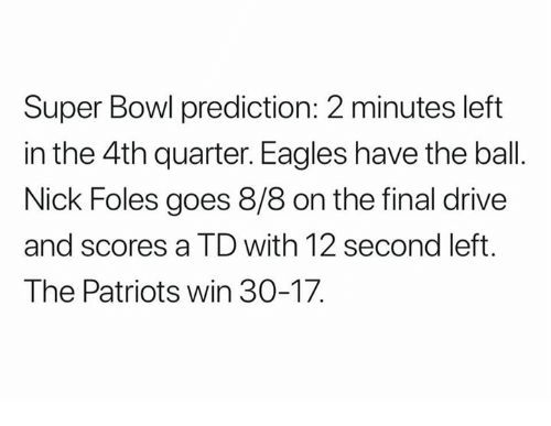 Philadelphia Eagles, Nfl, and Patriotic: Super Bowl prediction: 2 minutes left  in the 4th quarter. Eagles have the ball  Nick Foles goes 8/8 on the final drive  and scores a TD with 12 second left  The Patriots win 30-17.