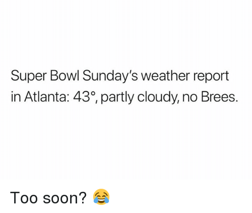 Nfl, Soon..., and Super Bowl: Super Bowl Sunday's weather report  in Atlanta: 430 partly cloudy, no Brees. Too soon? 😂