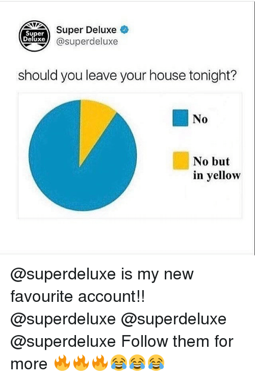 Superate: Super  Deluxe  Super Deluxe  xe @superdeluxe  should you leave your house tonight?  No  No but  in yellow @superdeluxe is my new favourite account!! @superdeluxe @superdeluxe @superdeluxe Follow them for more 🔥🔥🔥😂😂😂