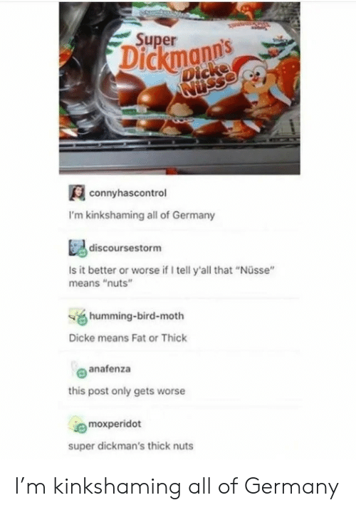 """nuts: Super  Dickmanns  Dicke  Nusse  connyhascontrol  I'm kinkshaming all of Germany  discoursestorm  Is it better or worse if I tell y'all that """"Nüsse""""  means """"nuts""""  humming-bird-moth  Dicke means Fat or Thick  anafenza  this post only gets worse  moxperidot  super dickman's thick nuts I'm kinkshaming all of Germany"""