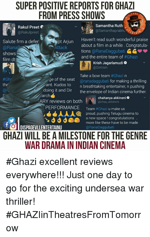 Envelops: SUPER POSITIVE REPORTS FOR GHAZI  FROM PRESS SHOWS  PAGE  Samantha Ruth  Rakul Preet  AA @Samantha prabhu  @Rakul preet  ERTAT  Haven't read such wonderful praise  Salute frm a defer  about a film in a while. Congratula-  Attack  @Rana  tions  @RanaDaggubati  shows  and the entire team of  #Ghazi  film dt  JI  Krish Jagarlamudi  @Dirkrish  Take a bow team  #Ghazi na  e of the seat  aranadaggubati for making a thrilling  #Gh  thr  ant. Kudos to  n breathtaking entertainer, n pushing  doing it and Dir  the envelope of Indian cinema further.  arch  chaitanya akkineni  ARY reviews on both  chay akkineni  PERFORMANCE  Team  #Ghazi u make us  AAA ia proud pushing Telugu cinema to  a new space congratulations  more like these have to be made  t DISPAGEVLLENTERTAINU  @Rana Daggubati  GHAZI WILL BE AMILESTONE FOR THE GENRE  WAR DRAMAININDIAN CINEMA #Ghazi excellent reviews everywhere!!!  Just one day to go for the exciting undersea war thriller! #GHAZIinTheatresFromTomorrow