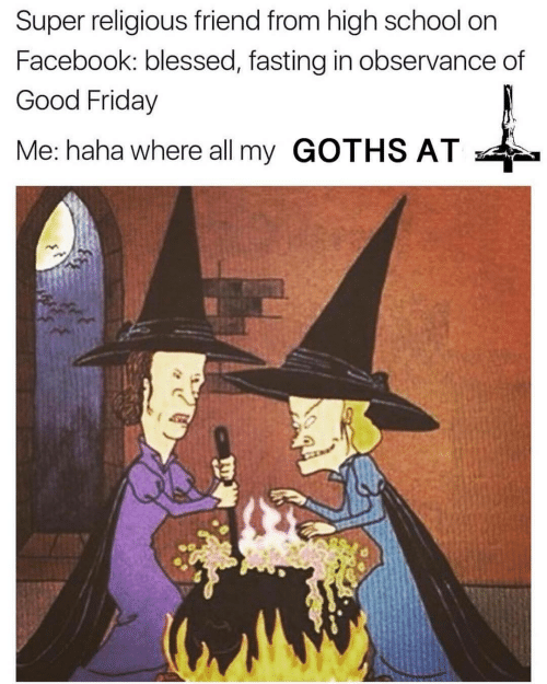 fasting: Super religious friend from high school on  Facebook: blessed, fasting in observance of  Good Friday  Me: haha where all my GOTHS AT