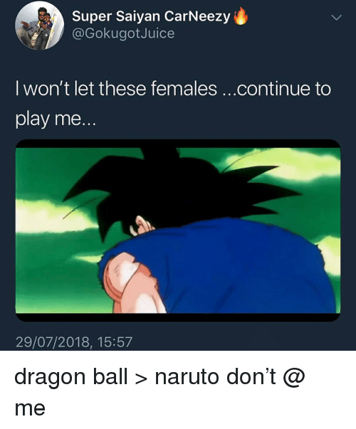Memes, Naruto, and Super Saiyan: Super Saiyan CarNeezy  @GokugotJuice  I won't let these females ...continue to  play me.  29/07/2018, 15:57 dragon ball > naruto don't @ me