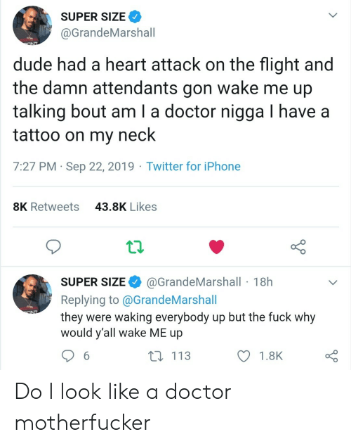 Doctor, Dude, and Iphone: SUPER SIZE  @GrandeMarshall  dude had a heart attack on the flight and  the damn attendants gon wake me up  talking bout am I a doctor nigga I have a  tattoo on my neck  7:27 PM Sep 22, 2019 Twitter for iPhone  43.8K Likes  8K Retweets  @GrandeMarshall 18h  SUPER SIZE  Replying to@GrandeMarshall  they were waking everybody up but the fuck why  would y'all wake ME up  113  6  1.8K Do I look like a doctor motherfucker