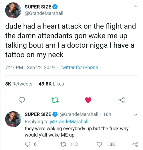 sep: SUPER SIZE  @GrandeMarshall  dude had a heart attack on the flight and  wake me up  the damn attendants  gon  talking bout am I a doctor nigga I have a  tattoo on my  neck  7:27 PM Sep 22, 2019 Twitter for iPhone  43.8K Likes  8K Retweets  @GrandeMarshall 18h  SUPER SIZE  Replying to @G randeMarshall  they were waking everybody up but the fuck why  would y'all wake ME up  ONT  t 113  6  1.8K