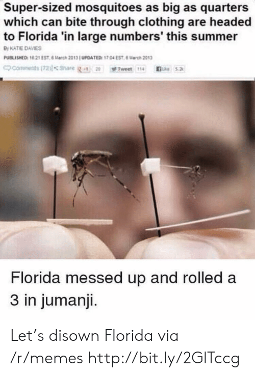 quarters: Super-sized mosquitoes as big as quarters  which can bite through clothing are headed  to Florida 'in large numbers' this summer  By KATIE DAVIES  PUBLISHED: 10 21 EST 6 March 2013 UPOATED: 17.04 EST 8arch 2013  commenits(72)lsnare  Le5.2  Tweet 114  Florida messed up and rolled a  3 in jumanji. Let's disown Florida via /r/memes http://bit.ly/2GlTccg