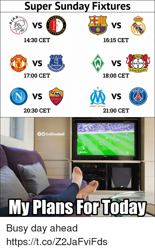 Everton, Memes, and Today: Super Sunday Fixtures  6VS  14:30 CET  16:15 CET  1904  VS  BAYER  Everton  1878  erkusen  17:00 CET  18:00 CET  VS  VS  ROMA  DROIT AU BUT  20:30 CET  21:00 CET  0O TrollFootball  My Plans For Today Busy day ahead https://t.co/Z2JaFviFds