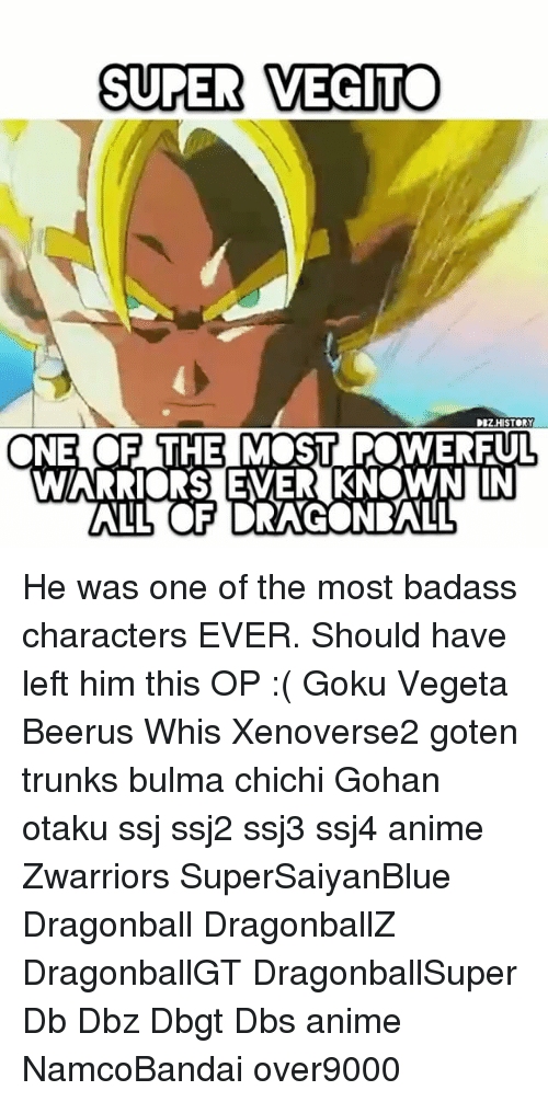 Opness: SUPER VEGIT  DBZHISTORY  NE OF THEMOST POWERFUL He was one of the most badass characters EVER. Should have left him this OP :( Goku Vegeta Beerus Whis Xenoverse2 goten trunks bulma chichi Gohan otaku ssj ssj2 ssj3 ssj4 anime Zwarriors SuperSaiyanBlue Dragonball DragonballZ DragonballGT DragonballSuper Db Dbz Dbgt Dbs anime NamcoBandai over9000