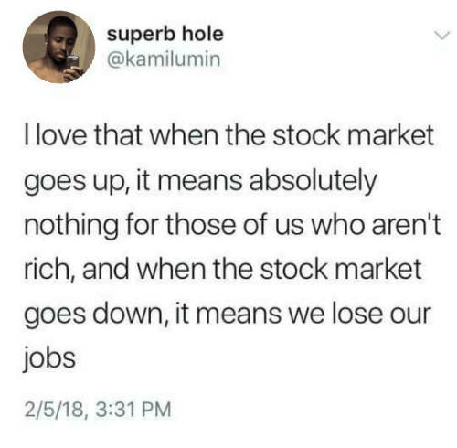 Superb: superb hole  @kamilumin  I love that when the stock market  goes up, it means absolutely  nothing for those of us who aren't  rich, and when the stock market  goes down, it means we lose our  jobs  2/5/18, 3:31 PM