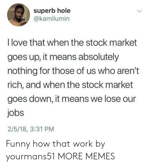 Superb: superb hole  @kamilumin  I love that when the stock market  goes up, it means absolutely  nothing for those of us who aren't  rich, and when the stock market  goes down, it means we lose our  jobs  2/5/18, 3:31 PM Funny how that work by yourmans51 MORE MEMES