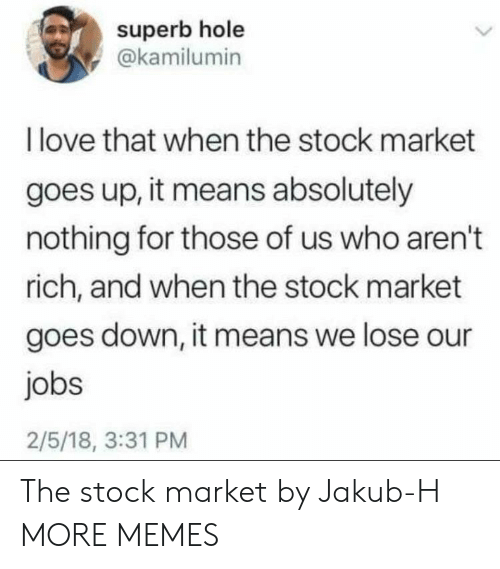 Dank, Love, and Memes: superb hole  @kamilumin  I love that when the stock market  goes up, it means absolutely  nothing for those of us who aren't  rich, and when the stock market  goes down, it means we lose our  jobs  2/5/18, 3:31 PM The stock market by Jakub-H MORE MEMES