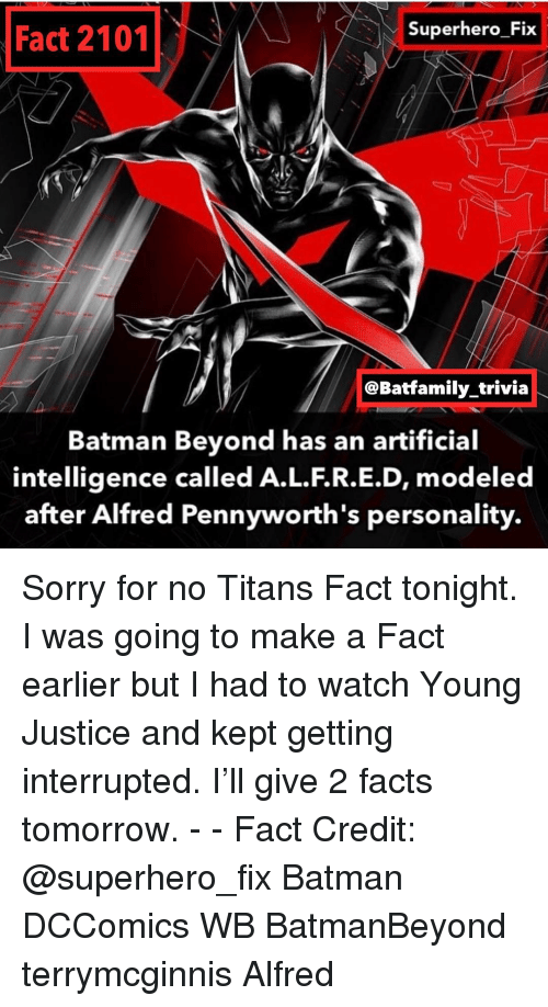 artificial intelligence: Superhero Fix  Fact 2101  @Batfamily trivia  Batman Beyond has an artificial  intelligence called A.L.F.R.E.D, modeled  after Alfred Pennyworth's personality. Sorry for no Titans Fact tonight. I was going to make a Fact earlier but I had to watch Young Justice and kept getting interrupted. I'll give 2 facts tomorrow. - - Fact Credit: @superhero_fix Batman DCComics WB BatmanBeyond terrymcginnis Alfred