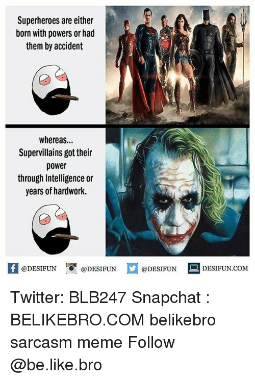 Sarcasmism: Superheroes are either  born with powers or had  them by accident  whereas...  Supervillains got their  power  through Intelligence or  years of hardwork.  K @DESIFUN 1可@DESIFUN  @DESIFUNDESIFUN  @DESIFUN DESIFUN.COM Twitter: BLB247 Snapchat : BELIKEBRO.COM belikebro sarcasm meme Follow @be.like.bro