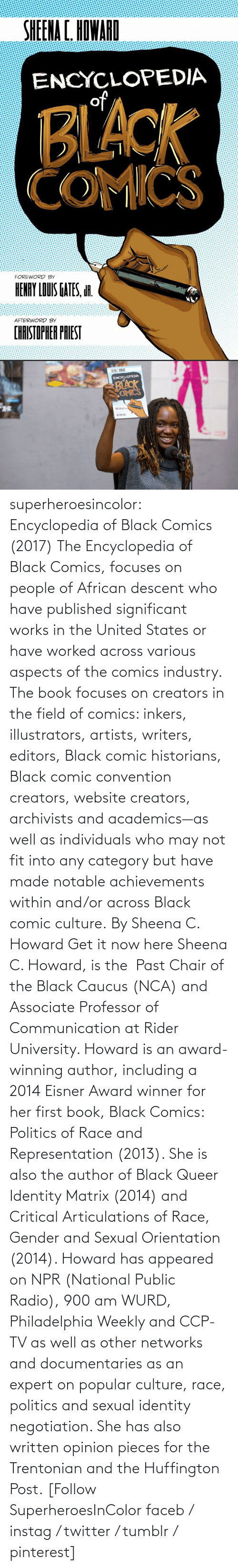 get: superheroesincolor: Encyclopedia of Black Comics (2017) The Encyclopedia of Black Comics, focuses on people of African descent who have published significant works in the United States or have worked across various aspects of the comics industry.  The book focuses on creators in the field of comics: inkers, illustrators, artists, writers, editors, Black comic historians, Black comic convention creators, website creators, archivists and academics—as well as individuals who may not fit into any category but have made notable achievements within and/or across Black comic culture. By Sheena C. Howard Get it now here  Sheena C. Howard, is the  Past Chair of the Black Caucus (NCA) and Associate Professor of Communication at Rider University. Howard is an award-winning author, including a 2014 Eisner Award winner for her first book, Black Comics: Politics of Race and Representation (2013). She is also the author of Black Queer Identity Matrix (2014) and Critical Articulations of Race, Gender and Sexual Orientation (2014). Howard has appeared on NPR (National Public Radio), 900 am WURD, Philadelphia Weekly and CCP-TV as well as other networks and documentaries as an expert on popular culture, race, politics and sexual identity negotiation. She has also written opinion pieces for the Trentonian and the Huffington Post.   [Follow SuperheroesInColor faceb / instag / twitter / tumblr / pinterest]