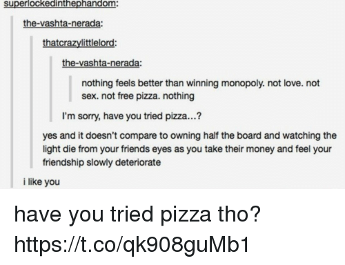 dieing: superlockedinthephandom:  the-vashta-nerada:  thatcrazylittlelord:  the-vashta-nerada:  nothing feels better than winning monopoly. not love. not  sex. not free pizza. nothing  I'm sorry, have you tried pizza...?  yes and it doesn't compare to owning half the board and watching the  light die from your friends eyes as you take their money and feel your  friendship slowly deteriorate  i like you have you tried pizza tho? https://t.co/qk908guMb1