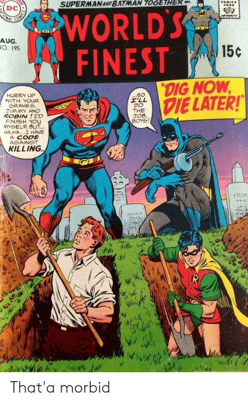 "the job: SUPERMAN AND BATMAN TOGETHER m  COMICE  CODE  WORLD'S  FINEST  ONAL  Am  AUG.  O. 195  15c  ""DIG NOW  DIE LATER!  ...S0  I'LL  DO  THE  JOB,  BOYS  HURRY UP  WITH YOUR  GRAVES  JIMMY AND  ROBIN!I'D  FINISH YOU  YSELF BUT...  HA,HA..I HAVE  A CODE  AGAINST  KILLING That'a morbid"