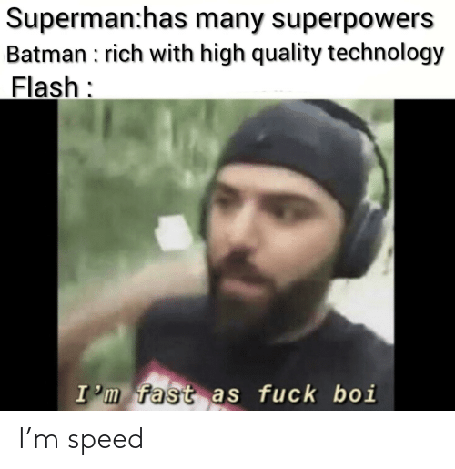 boi: Superman:has many superpowers  Batman : rich with high quality technology  Flash:  I'm fast as fuck boi I'm speed