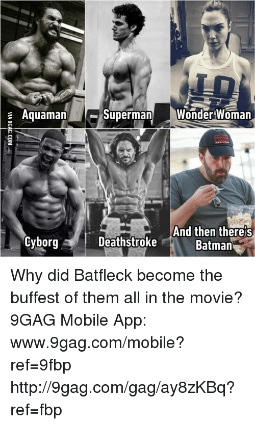 Www 9Gag: Superman  Wonder Woman  Aquaman  And then there s  Cyborg A Deathstroke  Batman  R Why did Batfleck become the buffest of them all in the movie? 9GAG Mobile App: www.9gag.com/mobile?ref=9fbp  http://9gag.com/gag/ay8zKBq?ref=fbp