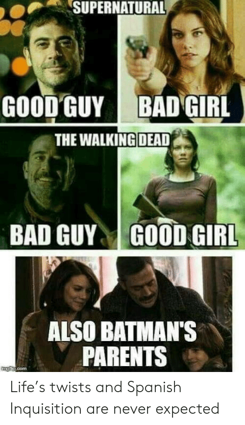 Walking Dead: SUPERNATURAL  GOOD GUY  BAD GIRL  THE WALKING DEAD  BAD GUYGOOD GIRL  ALSO BATMAN'S  PARENTS Life's twists and Spanish Inquisition are never expected
