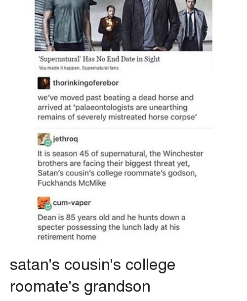 """College, Cum, and Dating: """"Supernatural Has No End Date in Sight  You made ithappen, Supernatural fans.  thorinkingoferebor  we've moved past beating a dead horse and  arrived at 'palaeontologists are unearthing  remains of severely mistreated horse corpse'  jethroq  It is season 45 of supernatural, the Winchester  brothers are facing their biggest threat yet,  Satan's cousin's college roommate's godson,  Fuckhands McMike  Cum vaper  Dean is 85 years old and he hunts down a  specter possessing the lunch lady at his  retirement home satan's cousin's college roomate's grandson"""