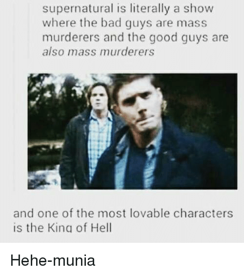 the good guy: supernatural is literally a show  where the bad guys are mass  murderers and the good guys are  also mass murderers  and one of the most lovable characters  is the King of Hell Hehe-munia