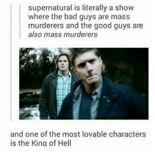 the good guy: supernatural is literally a show  where the bad guys are mass  murderers and the good guys are  also mass murderers  and one of the most lovable characters  is the Kina of Hell