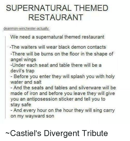 Tribution: SUPERNATURAL THEMED  RESTAURANT  deanmon-winchester-actually  We need a supernatural themed restaurant  -The waiters will wear black demon contacts  -There will be burns on the floor in the shape of  angel wings  -Under each seat and table there will be a  devil's trap  Before you enter they will splash you with holy  water and salt  And the seats and tables and silverware will be  made of iron and before you leave they will give  you an antiposession sticker and tell you to  stay safe  And every hour on the hour they will sing carry  on my wayward son ~Castiel's Divergent Tribute