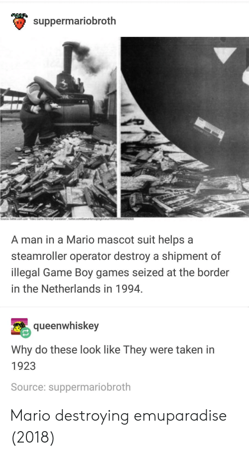 game boy: suppermariobroth  on  A man in a Mario mascot suit helps a  steamroller operator destroy a shipment of  llegal Game Boy games seized at the border  in the Netherlands in 1994  queenwhiskey  Why do these look like Ihey were taken in  1923  Source: suppermariobroth Mario destroying emuparadise (2018)