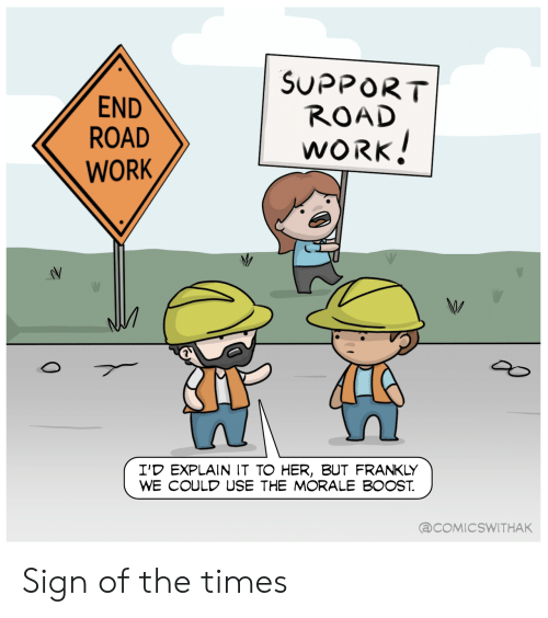 frankly: SUPPORT  ROAD  END  ROAD  WORK!  WORK  I'D EXPLAIN IT TO HER, BUT FRANKLY  WE COULD USE THE MORALE BOOST  @COMICSWITHAK  0 Sign of the times