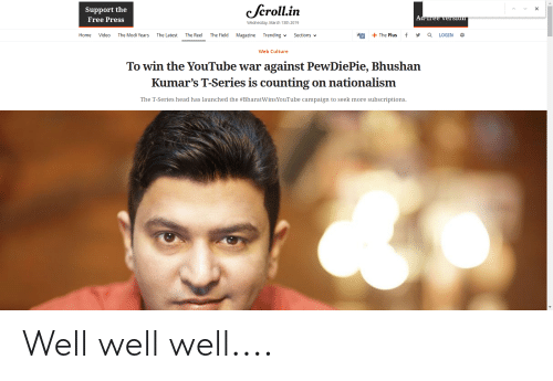 Head, Videos, and youtube.com: Support the  Free Press  cfcroll.in  Wednesday, March 13th 2019  Home Video The Modi Years The Latest The Reel The Field Magazine Trending Sections  AO +The Plus f y a LOGIN *  Web Culture  To win the YouTube war against PewDiePie, Bhushan  Kumar's T-Series is counting on nationalism  The T-Series head has launched the #BharatwinsYouTube campaign to seek more sụbscriptions. Well well well....
