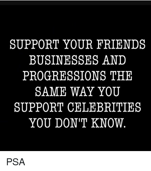 Friends, Memes, and Celebrities: SUPPORT YOUR FRIENDS  BUSINESSES AND  PROGRESSIONS THE  SAME WAY YOU  SUPPORT CELEBRITIES  YOU DON'T KNOW PSA