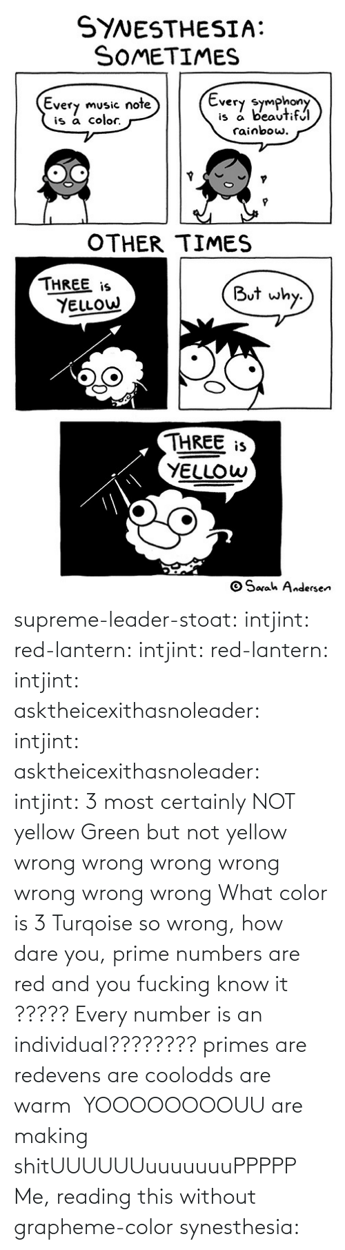 What Color: supreme-leader-stoat: intjint:  red-lantern:  intjint:  red-lantern:  intjint:  asktheicexithasnoleader:  intjint:   asktheicexithasnoleader:  intjint:  3 most certainly NOT yellow   Green but not yellow  wrong wrong wrong wrong wrong wrong wrong    What color is 3  Turqoise  so wrong, how dare you, prime numbers are red and you fucking know it   ????? Every number is an individual????????  primes are redevens are coolodds are warm   YOOOOOOOOUU are making shitUUUUUUuuuuuuuPPPPP  Me, reading this without grapheme-color synesthesia: