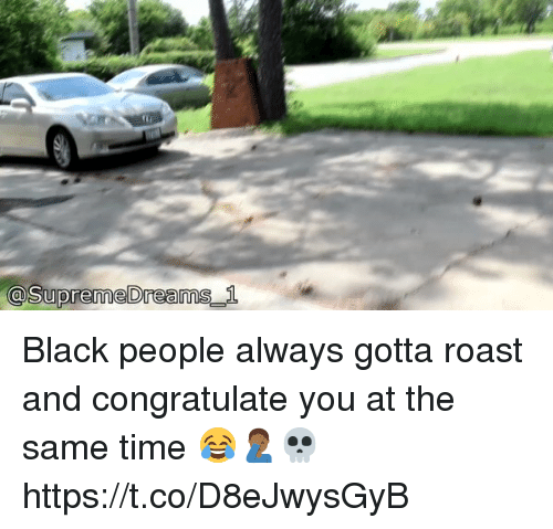 Roastes: @supremeDreamS  _1 Black people always gotta roast and congratulate you at the same time 😂🤦🏾♂️💀 https://t.co/D8eJwysGyB