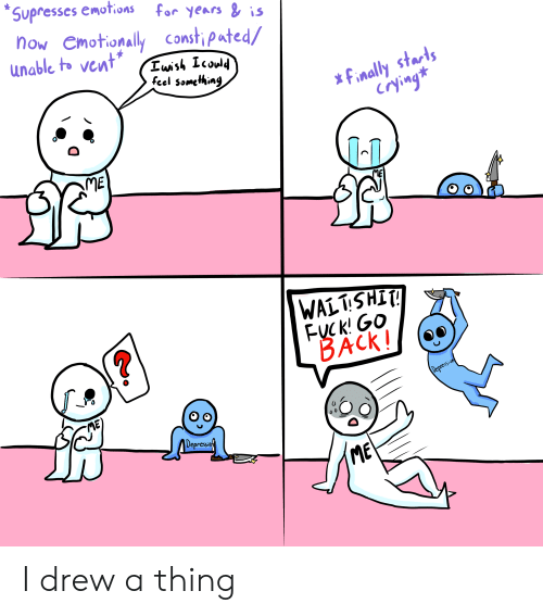 Crying, Depression, and Fuck: Supresses emotions  for years & is  Now Cmotionally Constipated/  unable to vent  Iwish Icould  feel something  finally starts  crying  ME  ME  WALTSHIT!  FUCk! Go  BACK!  Depression  ME  Depressof  ME I drew a thing