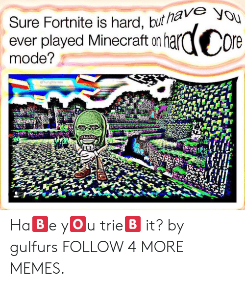 Deepfriedmemes: Sure Fortnite is hard, but havVe You  ever played Minecraft on  mode?  ardCore  YungMemin  be Ha🅱️e y🅾️u trie🅱️ it? by gulfurs FOLLOW 4 MORE MEMES.
