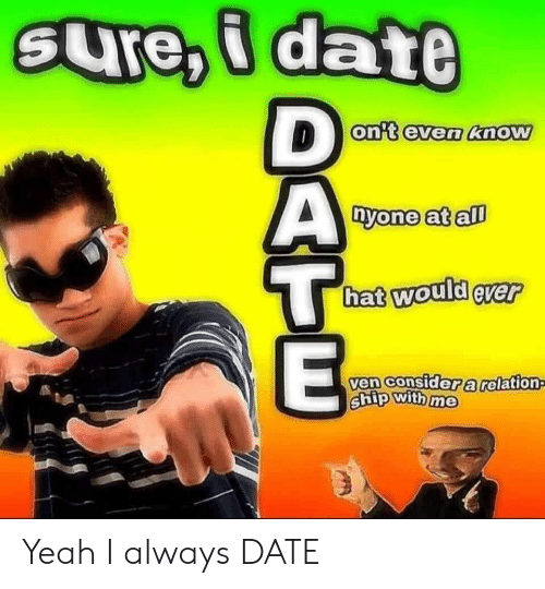 Yeah, Date, and All: SUre,i date  D  on't even know  nyone at all  hat would ever  ven consider a relation  ship with me Yeah I always DATE