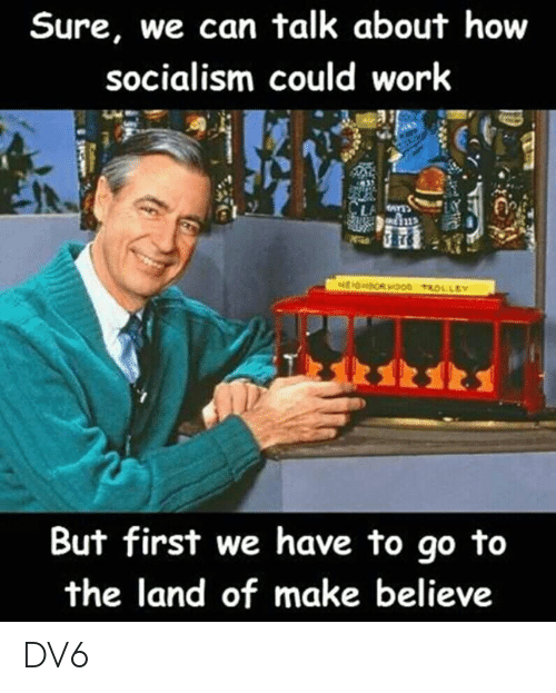 Memes, Work, and Socialism: Sure, we can talk about how  socialism could work  But first we have to go to  the land of make believe DV6