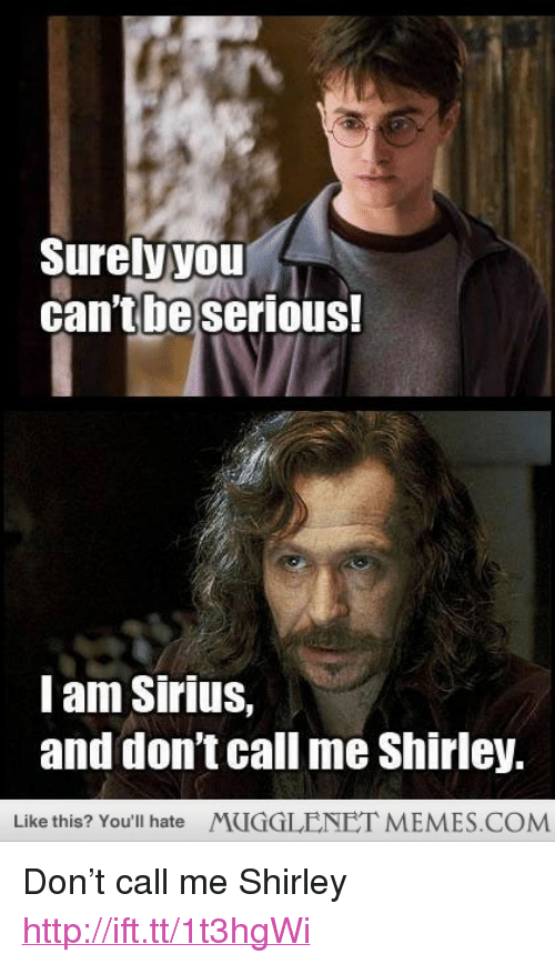 """And Dont Call Me Shirley: Surelyyou  cantbeserious  Iam Sirius,  and don't call me Shirley  Like this? You'll hate  MUGGLENET MEMES.COM <p>Don&rsquo;t call me Shirley <a href=""""http://ift.tt/1t3hgWi"""">http://ift.tt/1t3hgWi</a></p>"""