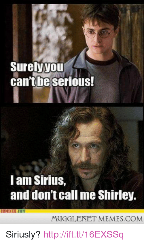 """And Dont Call Me Shirley: Surelyyoul  cantbe seriouS.  I am Sirius,  and don't call me Shirley.  COMIXED.COM  MUGGLENET MEMES.COM <p>Siriusly? <a href=""""http://ift.tt/16EXSSq"""">http://ift.tt/16EXSSq</a></p>"""