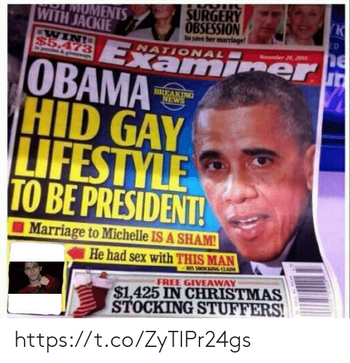 Christmas, Marriage, and News: SURGERY  K  MOMENTS  WITH JACKIE  OBSESSION  to save her marrlage  ED  WIN!  $5.473  gvewys  Examier  OBAMA  HID GAY  LIFESTYLE  TO BE PRESIDENT!  Aumber 24, 201  NATIONAL  BREAKING  NEWS  Marriage to Michelle IS A SHAM!  He had sex with THIS MAN  HIS SHOOKING CLAIM  $1,425 IN CHRISTMAS  STOCKING STUFFERS!  FREE GIVEAWAY https://t.co/ZyTlPr24gs