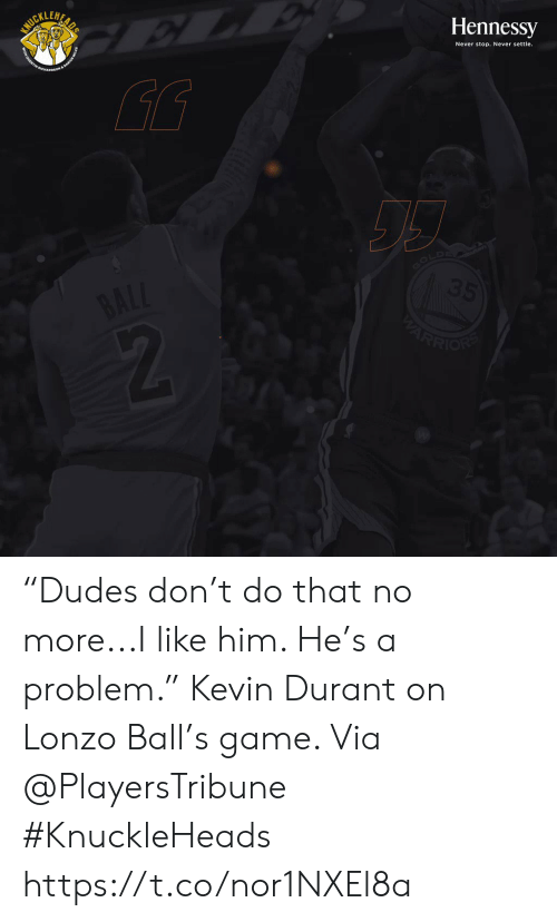 """durant: SURILUAR  Hennessy  Never stop. Never settle.  GOLD  35  BALL  ARRION """"Dudes don't do that no more...I like him. He's a problem.""""   Kevin Durant on Lonzo Ball's game.   Via @PlayersTribune  #KnuckleHeads https://t.co/nor1NXEl8a"""