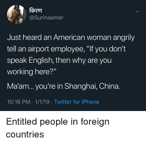 "Iphone, Twitter, and China: @Surinaamer  Just heard an American woman angrily  tell an airport employee, ""If you don't  speak English, then why are you  working here?""  Ma'am... you're in Shanghai, China.  10:16 PM 1/1/19 -Twitter for iPhone Entitled people in foreign countries"