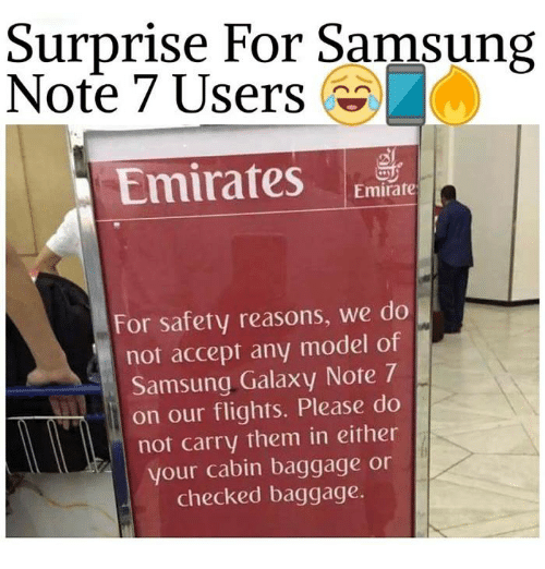 Galaxy Note 7: Surprise For Samsung  Note 7 Users  Emirates  Emirate  For safety reasons, we do  not accept any model of  Samsung Galaxy Note 7  on our flights. Please do  not carry them in either  your cabin baggage or  checked baggage.