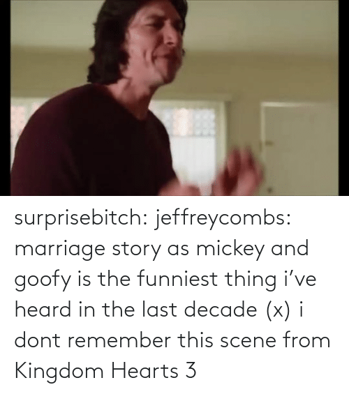 funniest: surprisebitch:  jeffreycombs: marriage story as mickey and goofy is the funniest thing i've heard in the last decade (x)   i dont remember this scene from Kingdom Hearts 3