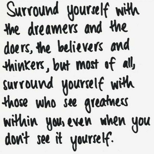 Within: Surround yourelf with  he dreamers and the  doers, the believers and  thinkers, but most of all  surround yourelf wih  those who see greatnes  within yous even when  don't see it  you  Yourself