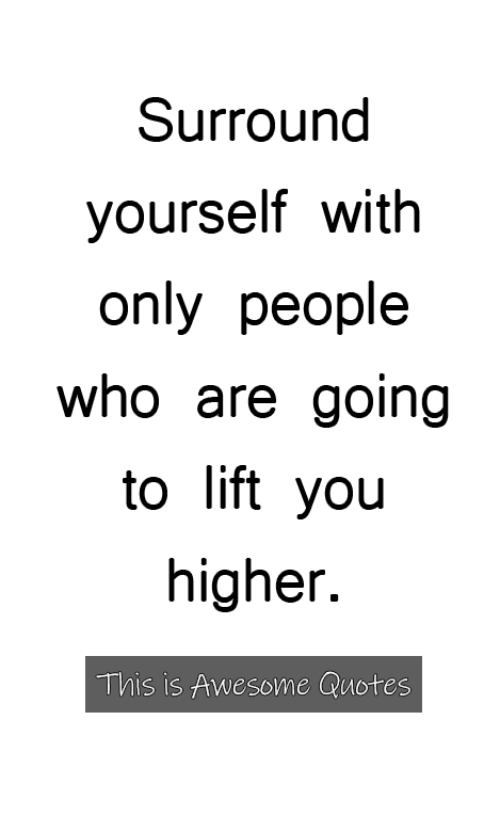 awesome quotes: Surround  yourself with  only people  who are going  to lift yoiu  higher.  This is Awesome Quotes