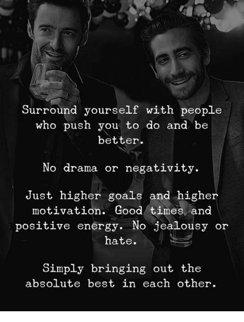 positive energy: Surround yourself with people  who push you to do and be  better  No drama or negativity.  Just higher goals and higher  motivation. Good times and  positive energy. No jealousy or  hate.  Simply bringing out the  absolute best in each other